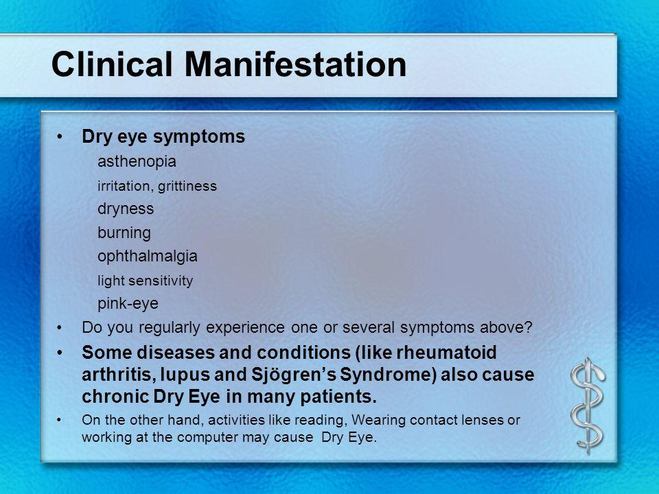 Clinical Manifestation Dry eye symptoms asthenopia irritation, grittiness dryness burning ophthalmalgia light sensitivity pink-eye Do you regularly ex