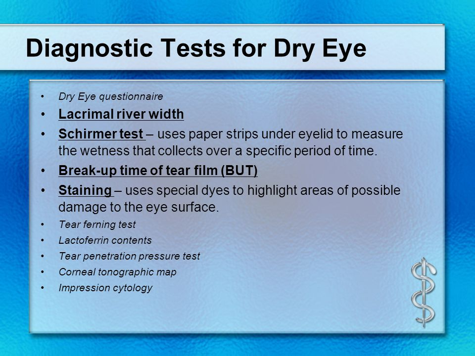 Diagnostic Tests for Dry Eye Dry Eye questionnaire Lacrimal river width Schirmer test – uses paper strips under eyelid to measure the wetness that col