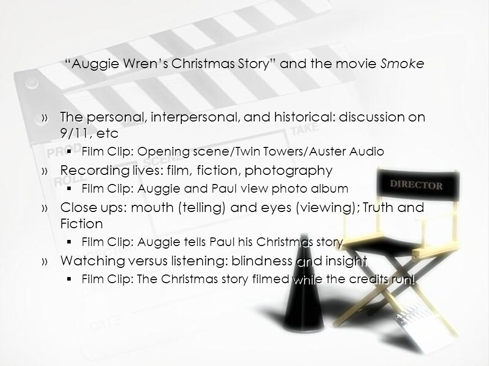 Auggie Wrens Christmas Story and the movie Smoke »The personal, interpersonal, and historical: discussion on 9/11, etc Film Clip: Opening scene/Twin Towers/Auster Audio »Recording lives: film, fiction, photography Film Clip: Auggie and Paul view photo album »Close ups: mouth (telling) and eyes (viewing); Truth and Fiction Film Clip: Auggie tells Paul his Christmas story »Watching versus listening: blindness and insight Film Clip: The Christmas story filmed while the credits run.
