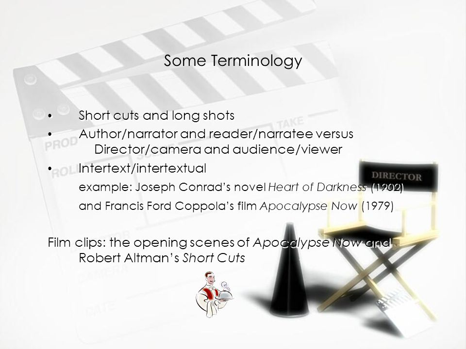 Some Terminology Short cuts and long shots Author/narrator and reader/narratee versus Director/camera and audience/viewer Intertext/intertextual example: Joseph Conrads novel Heart of Darkness (1902) and Francis Ford Coppolas film Apocalypse Now (1979) Film clips: the opening scenes of Apocalypse Now and Robert Altmans Short Cuts Short cuts and long shots Author/narrator and reader/narratee versus Director/camera and audience/viewer Intertext/intertextual example: Joseph Conrads novel Heart of Darkness (1902) and Francis Ford Coppolas film Apocalypse Now (1979) Film clips: the opening scenes of Apocalypse Now and Robert Altmans Short Cuts