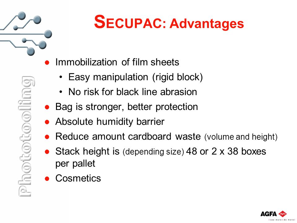 S ECUPAC: Advantages Immobilization of film sheets Easy manipulation (rigid block) No risk for black line abrasion Bag is stronger, better protection Absolute humidity barrier Reduce amount cardboard waste (volume and height) Stack height is (depending size) 48 or 2 x 38 boxes per pallet Cosmetics