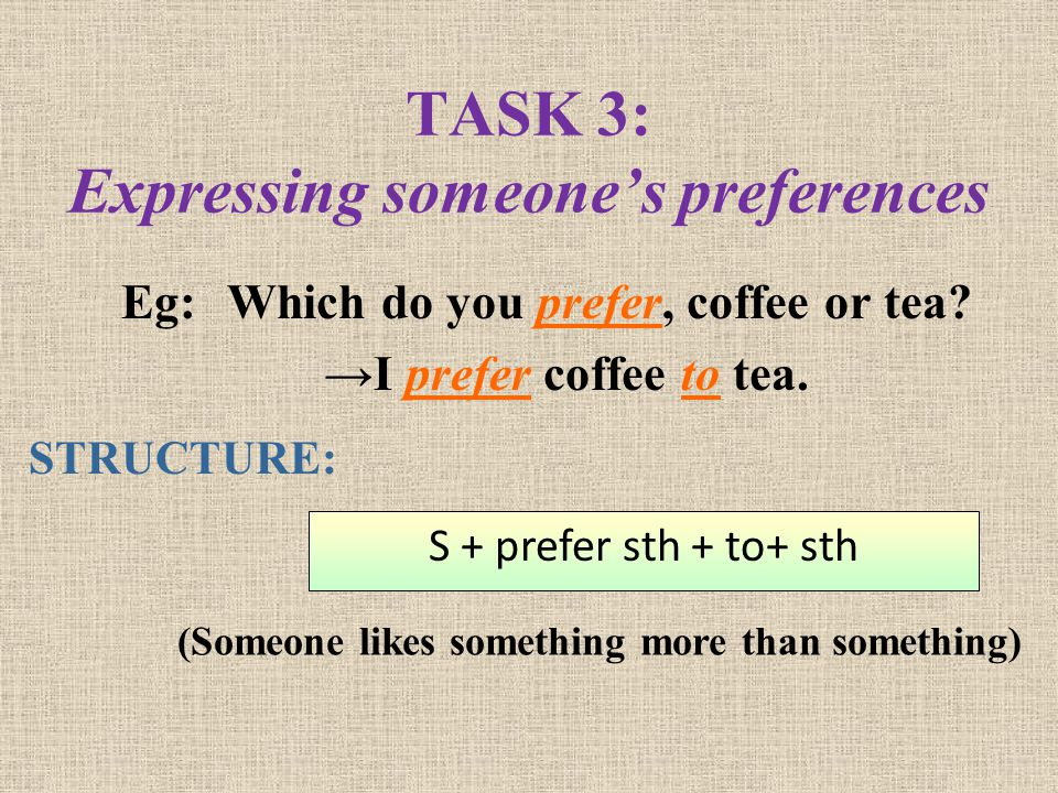 TASK 3: Expressing someones preferences Eg: Which do you prefer, coffee or tea? I prefer coffee to tea. (Someone likes something more than something)