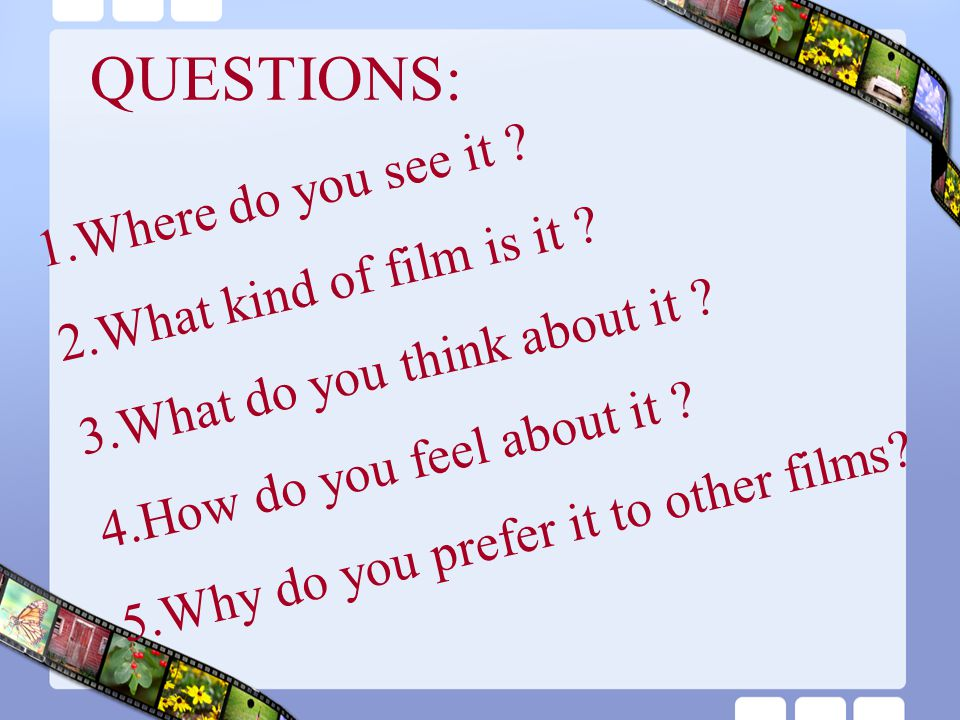 1.Where do you see it ? 2.What kind of film is it ? 3.What do you think about it ? 4.How do you feel about it ? 5.Why do you prefer it to other films?