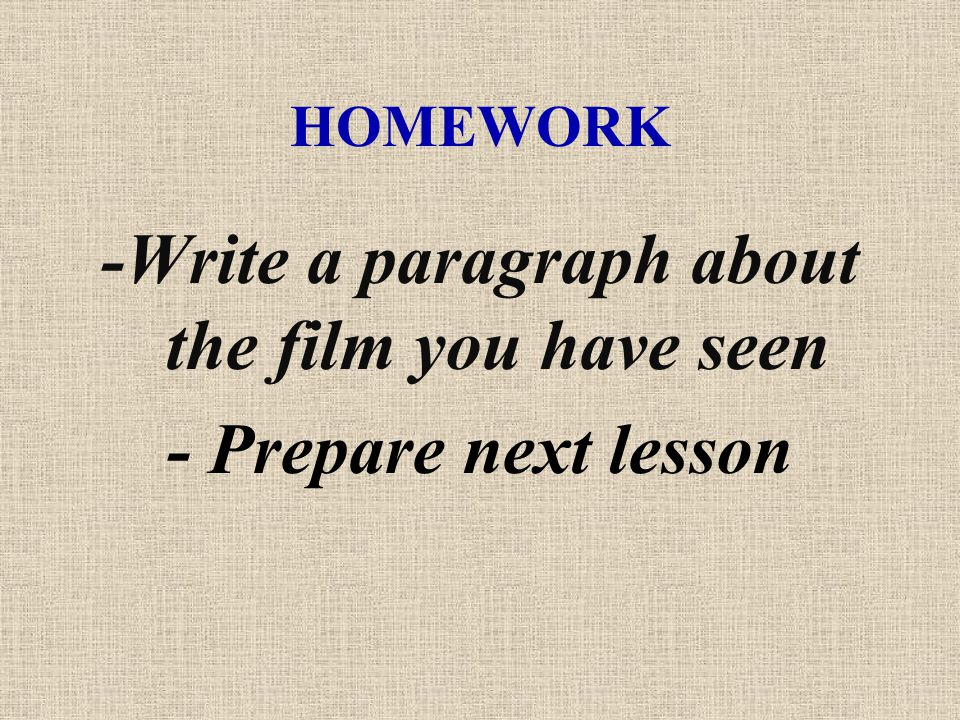 HOMEWORK -Write a paragraph about the film you have seen - Prepare next lesson