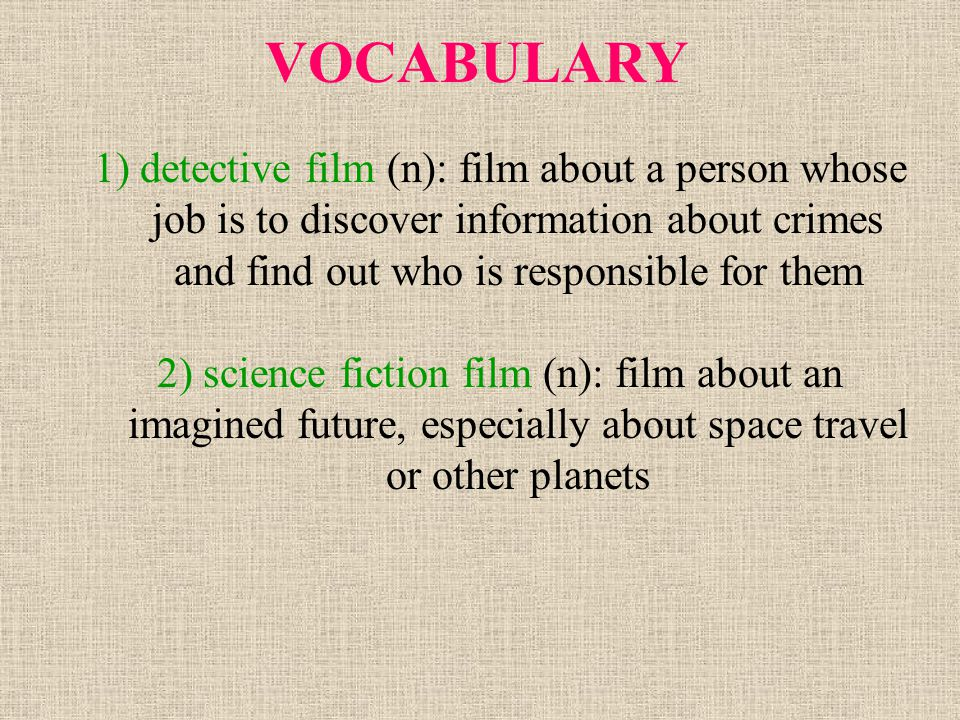 VOCABULARY 1) detective film (n): film about a person whose job is to discover information about crimes and find out who is responsible for them 2) sc