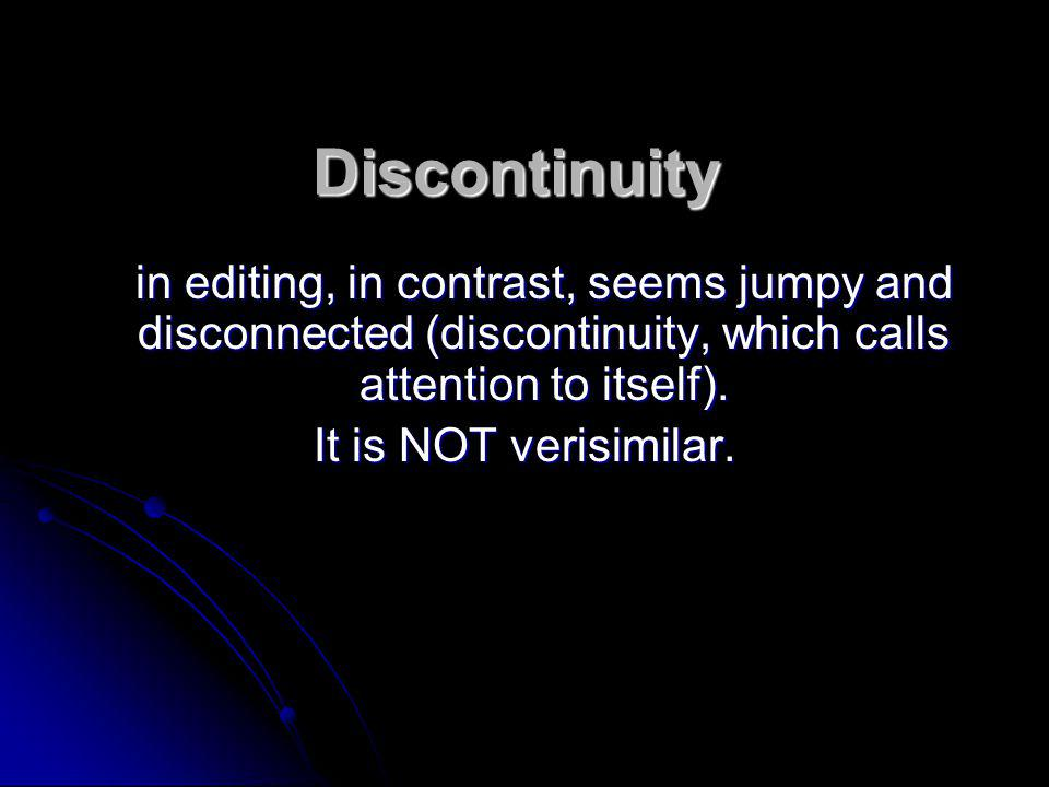 Discontinuity in editing, in contrast, seems jumpy and disconnected (discontinuity, which calls attention to itself). It is NOT verisimilar.