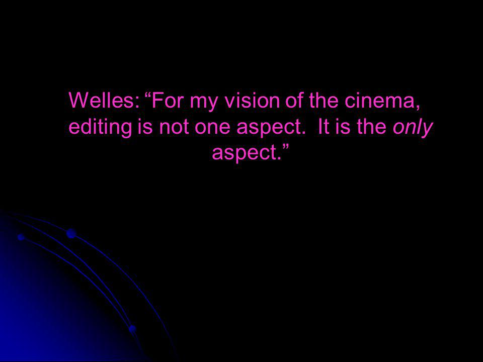 Welles: For my vision of the cinema, editing is not one aspect. It is the only aspect.