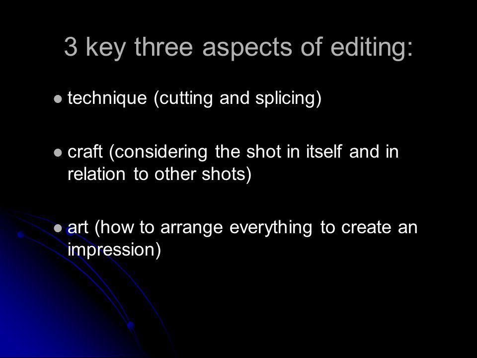 3 key three aspects of editing: technique (cutting and splicing) craft (considering the shot in itself and in relation to other shots) art (how to arr