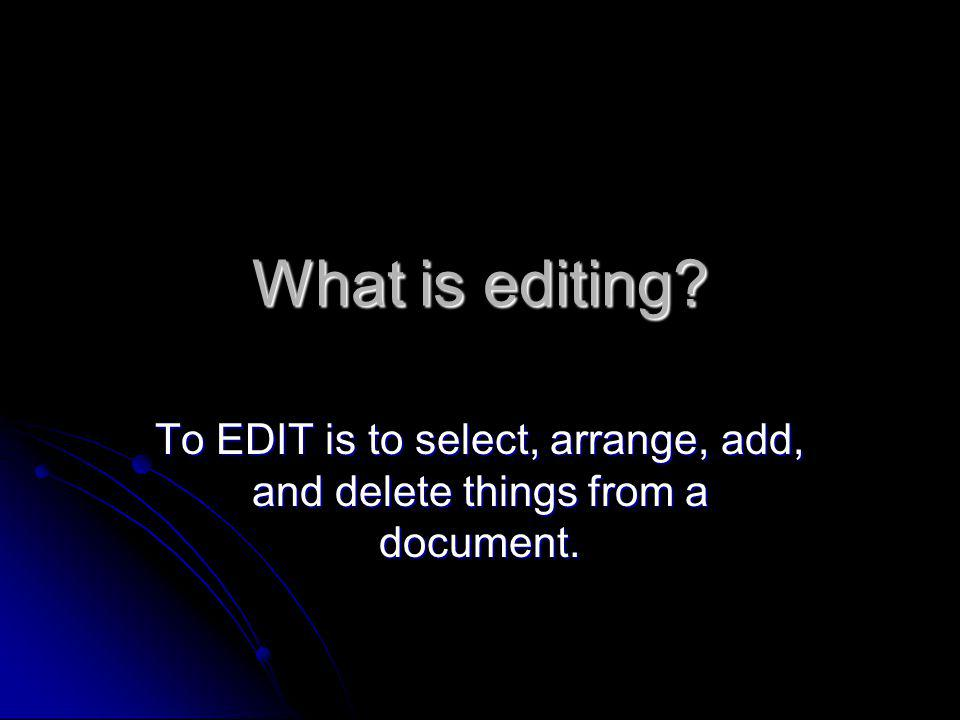 What is editing? To EDIT is to select, arrange, add, and delete things from a document.