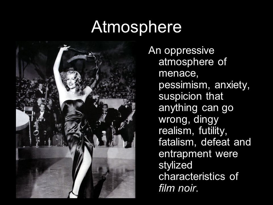 Atmosphere An oppressive atmosphere of menace, pessimism, anxiety, suspicion that anything can go wrong, dingy realism, futility, fatalism, defeat and