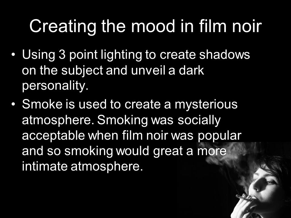 Creating the mood in film noir Using 3 point lighting to create shadows on the subject and unveil a dark personality.