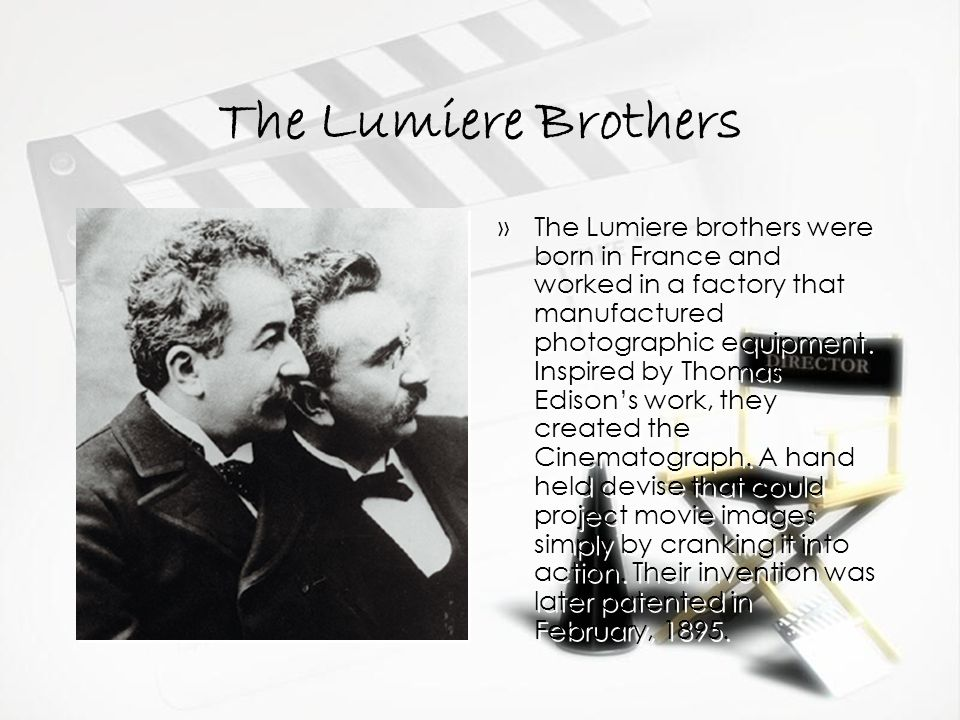 The Lumiere Brothers »The Lumiere brothers were born in France and worked in a factory that manufactured photographic equipment.