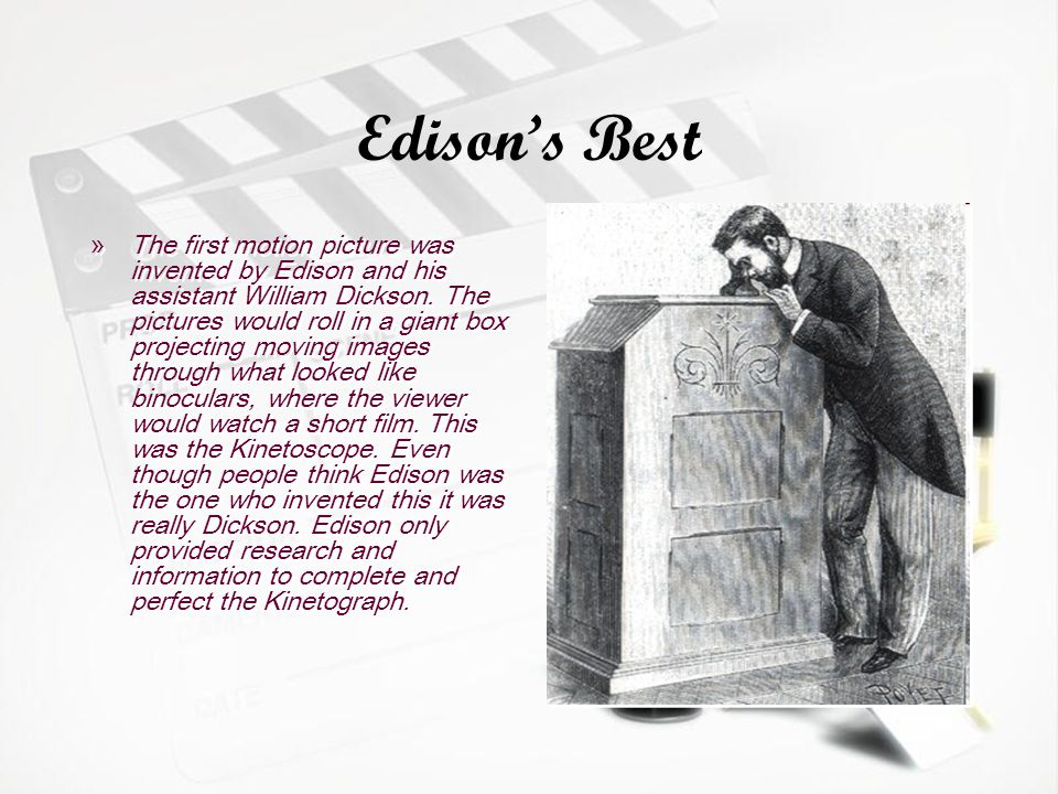 Edisons Best »The first motion picture was invented by Edison and his assistant William Dickson.
