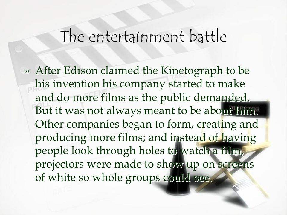 The entertainment battle »After Edison claimed the Kinetograph to be his invention his company started to make and do more films as the public demanded.