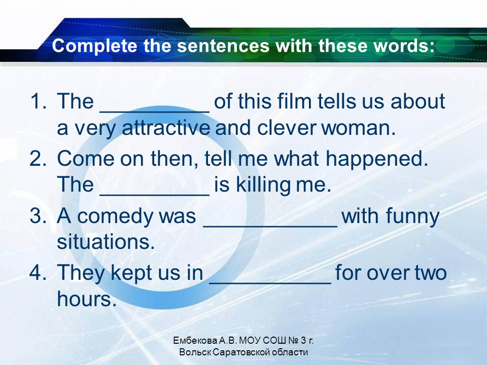 Complete the sentences with these words: 1.The _________ of this film tells us about a very attractive and clever woman.