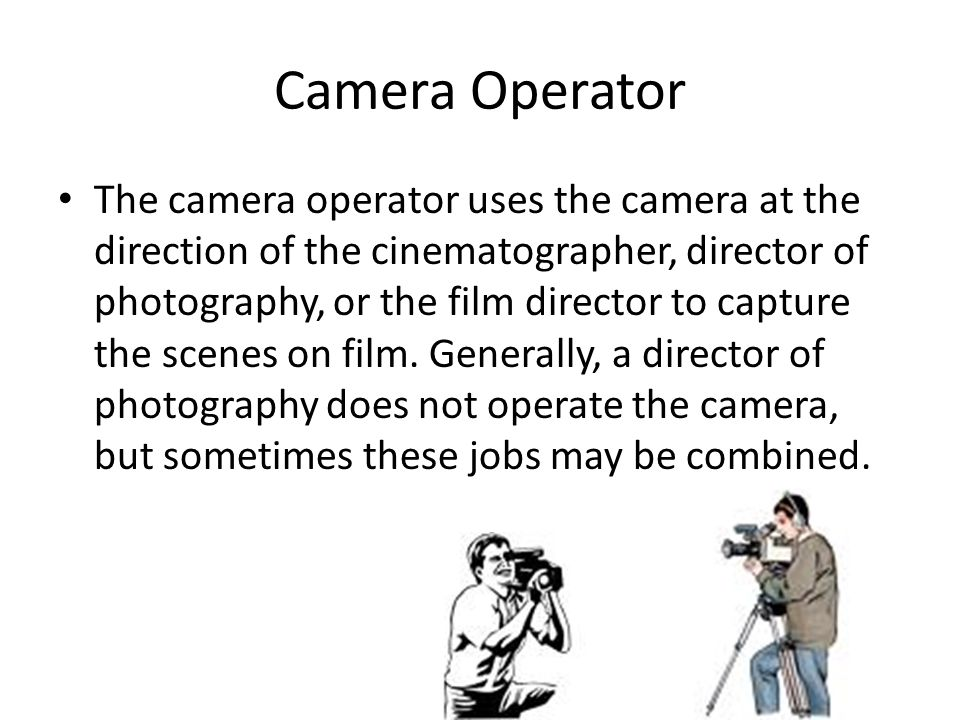Camera Operator The camera operator uses the camera at the direction of the cinematographer, director of photography, or the film director to capture