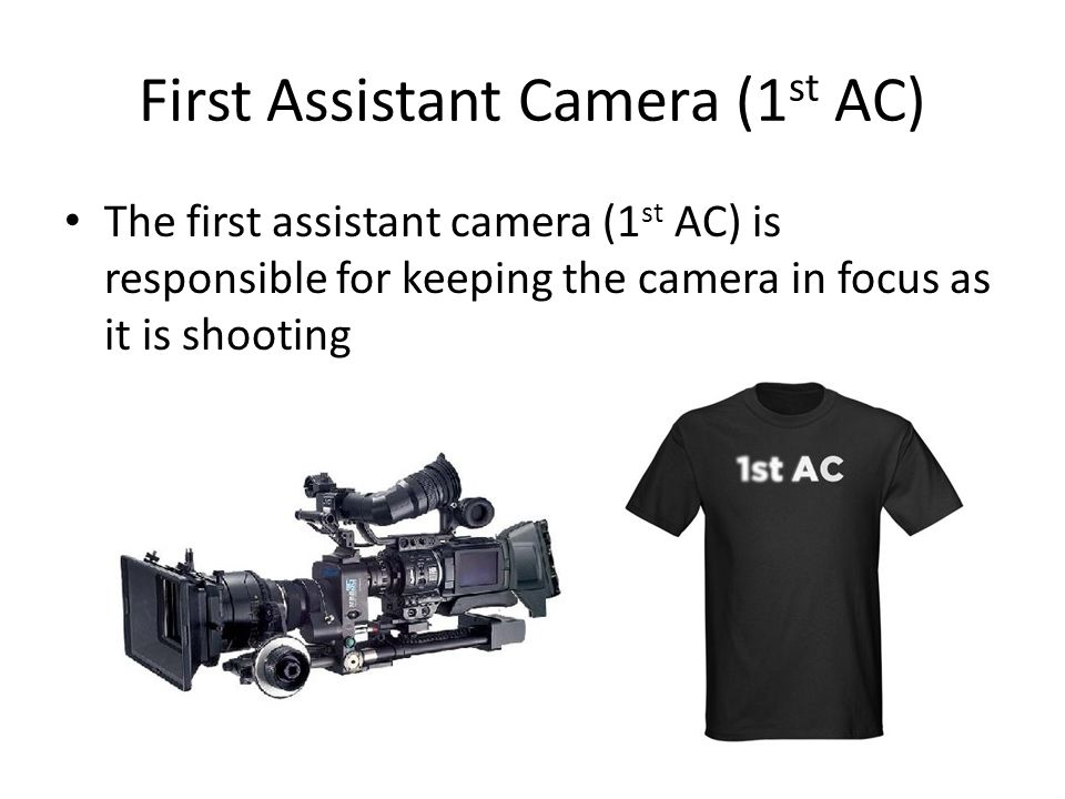 First Assistant Camera (1 st AC) The first assistant camera (1 st AC) is responsible for keeping the camera in focus as it is shooting