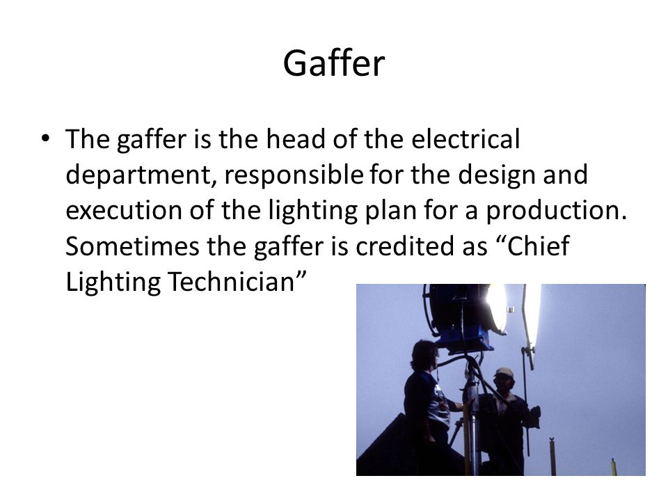 Gaffer The gaffer is the head of the electrical department, responsible for the design and execution of the lighting plan for a production. Sometimes