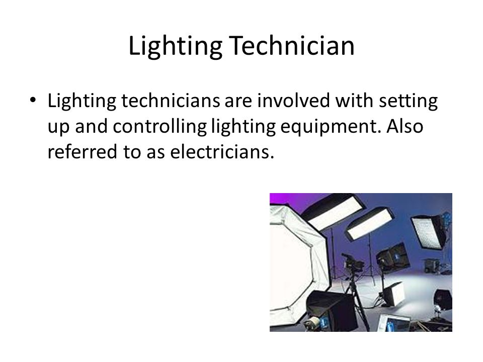 Lighting Technician Lighting technicians are involved with setting up and controlling lighting equipment. Also referred to as electricians.