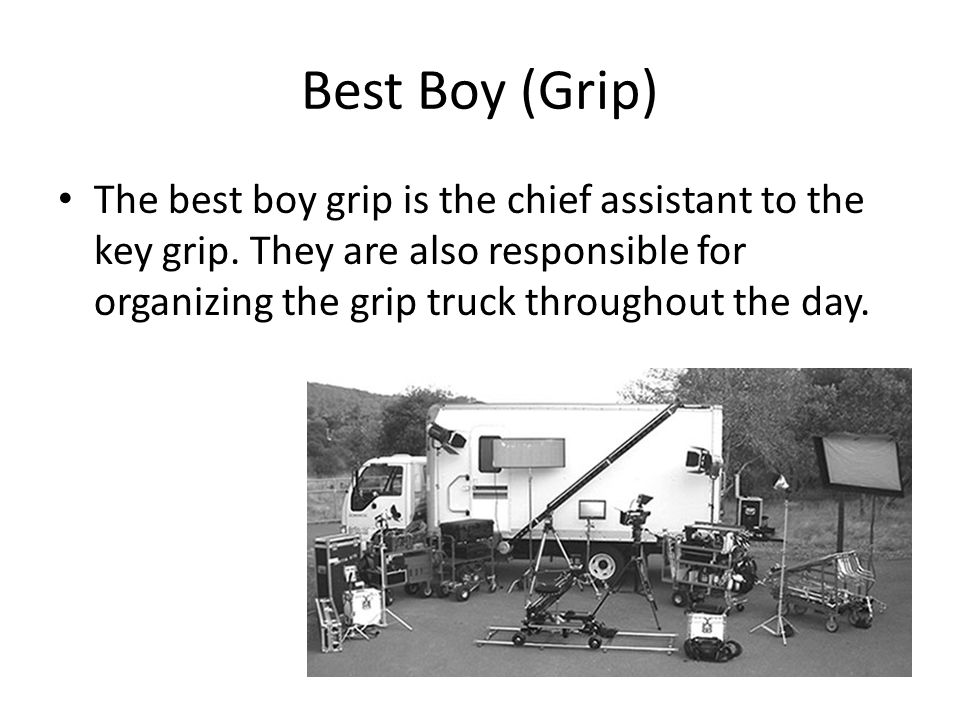 Best Boy (Grip) The best boy grip is the chief assistant to the key grip. They are also responsible for organizing the grip truck throughout the day.