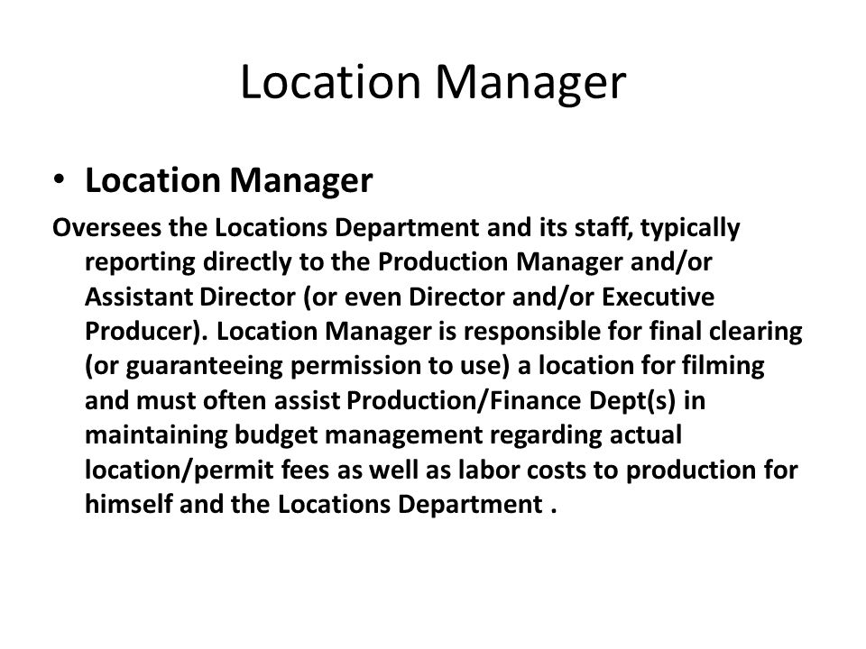Location Manager Oversees the Locations Department and its staff, typically reporting directly to the Production Manager and/or Assistant Director (or