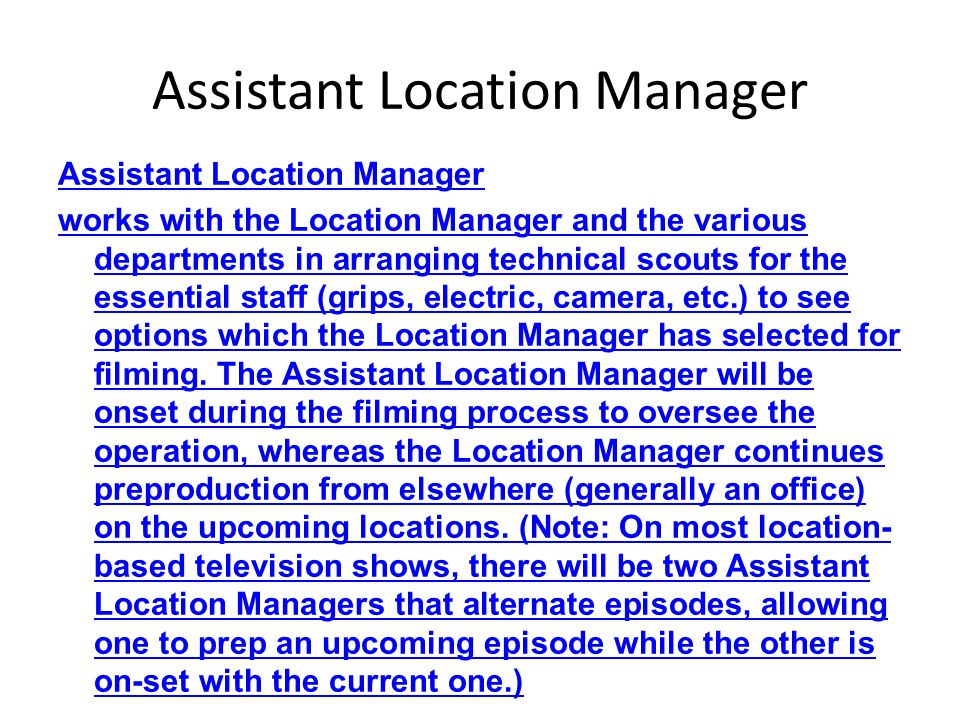 Assistant Location Manager works with the Location Manager and the various departments in arranging technical scouts for the essential staff (grips, e
