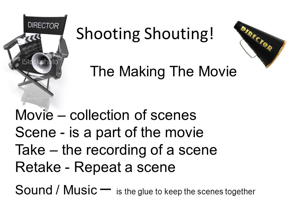 Movie – collection of scenes Scene - is a part of the movie Take – the recording of a scene Retake - Repeat a scene Sound / Music – is the glue to kee