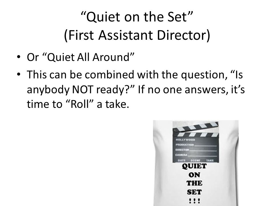 Quiet on the Set (First Assistant Director) Or Quiet All Around This can be combined with the question, Is anybody NOT ready? If no one answers, its t