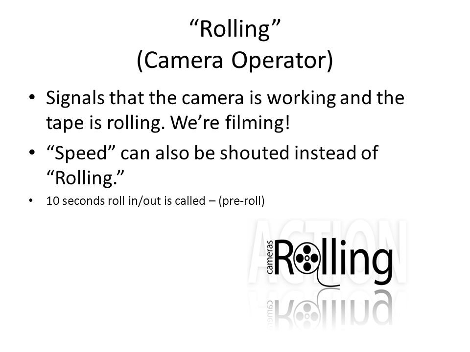 Rolling (Camera Operator) Signals that the camera is working and the tape is rolling. Were filming! Speed can also be shouted instead of Rolling. 10 s