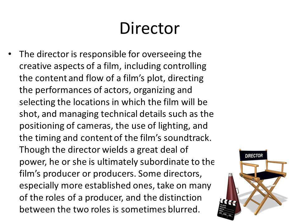 Director The director is responsible for overseeing the creative aspects of a film, including controlling the content and flow of a films plot, direct