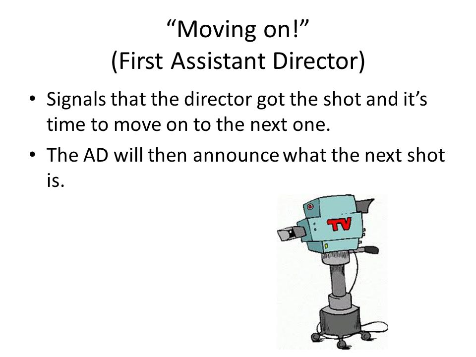 Moving on! (First Assistant Director) Signals that the director got the shot and its time to move on to the next one. The AD will then announce what t