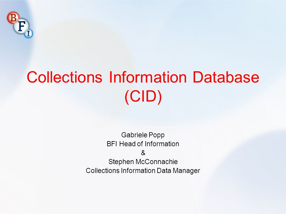 Collections Information Database (CID) Gabriele Popp BFI Head of Information & Stephen McConnachie Collections Information Data Manager
