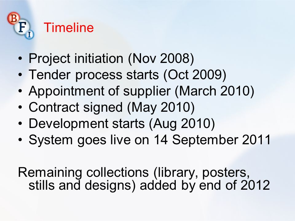 Timeline Project initiation (Nov 2008) Tender process starts (Oct 2009) Appointment of supplier (March 2010) Contract signed (May 2010) Development starts (Aug 2010) System goes live on 14 September 2011 Remaining collections (library, posters, stills and designs) added by end of 2012
