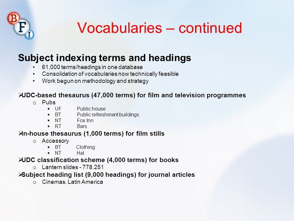 Vocabularies – continued Subject indexing terms and headings 61,000 terms/headings in one database Consolidation of vocabularies now technically feasible Work begun on methodology and strategy UDC-based thesaurus (47,000 terms) for film and television programmes o Pubs UFPublic house BTPublic refreshment buildings NTFox Inn RTBars In-house thesaurus (1,000 terms) for film stills o Accessory BT Clothing NT Hat UDC classification scheme (4,000 terms) for books o Lantern slides - 778.251 Subject heading list (9,000 headings) for journal articles o Cinemas.