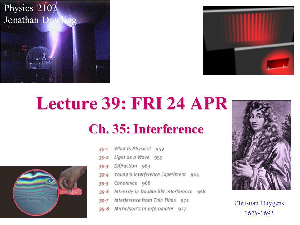 Lecture 39: FRI 24 APR Physics 2102 Jonathan Dowling Ch. 35: Interference Christian Huygens 1629-1695