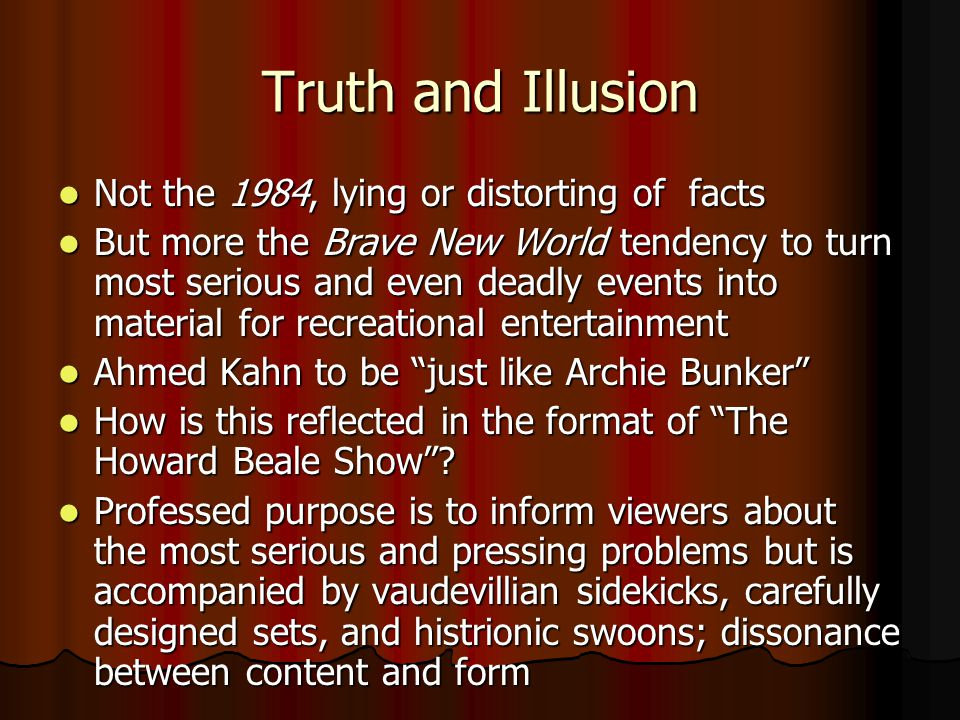 Truth and Illusion Not the 1984, lying or distorting of facts Not the 1984, lying or distorting of facts But more the Brave New World tendency to turn most serious and even deadly events into material for recreational entertainment But more the Brave New World tendency to turn most serious and even deadly events into material for recreational entertainment Ahmed Kahn to be just like Archie Bunker Ahmed Kahn to be just like Archie Bunker How is this reflected in the format of The Howard Beale Show.