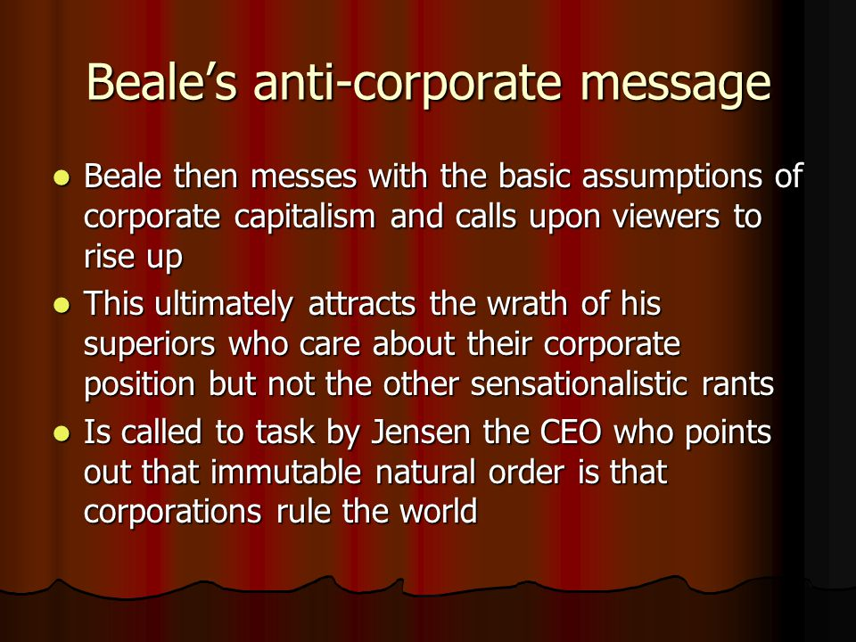 Beales anti-corporate message Beale then messes with the basic assumptions of corporate capitalism and calls upon viewers to rise up Beale then messes with the basic assumptions of corporate capitalism and calls upon viewers to rise up This ultimately attracts the wrath of his superiors who care about their corporate position but not the other sensationalistic rants This ultimately attracts the wrath of his superiors who care about their corporate position but not the other sensationalistic rants Is called to task by Jensen the CEO who points out that immutable natural order is that corporations rule the world Is called to task by Jensen the CEO who points out that immutable natural order is that corporations rule the world