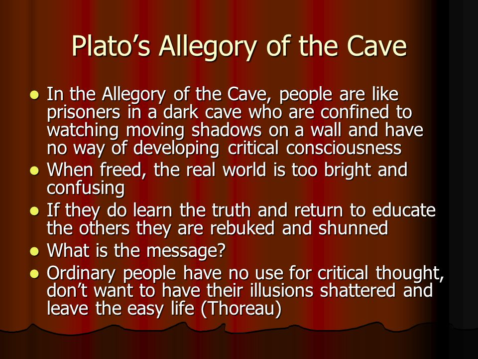 Platos Allegory of the Cave In the Allegory of the Cave, people are like prisoners in a dark cave who are confined to watching moving shadows on a wall and have no way of developing critical consciousness In the Allegory of the Cave, people are like prisoners in a dark cave who are confined to watching moving shadows on a wall and have no way of developing critical consciousness When freed, the real world is too bright and confusing When freed, the real world is too bright and confusing If they do learn the truth and return to educate the others they are rebuked and shunned If they do learn the truth and return to educate the others they are rebuked and shunned What is the message.