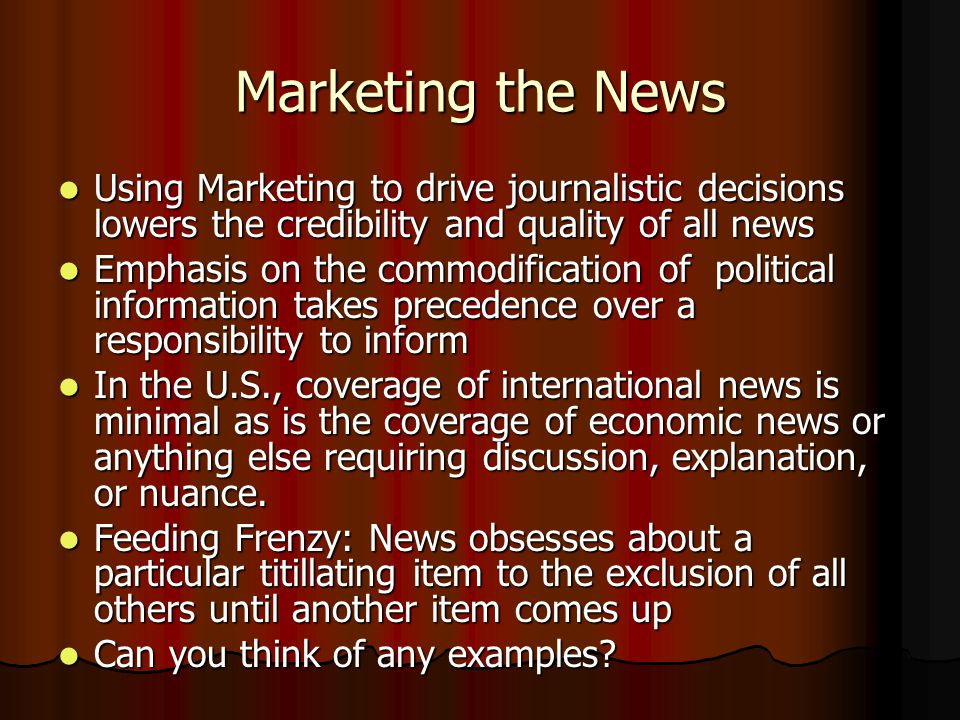 Marketing the News Using Marketing to drive journalistic decisions lowers the credibility and quality of all news Using Marketing to drive journalistic decisions lowers the credibility and quality of all news Emphasis on the commodification of political information takes precedence over a responsibility to inform Emphasis on the commodification of political information takes precedence over a responsibility to inform In the U.S., coverage of international news is minimal as is the coverage of economic news or anything else requiring discussion, explanation, or nuance.
