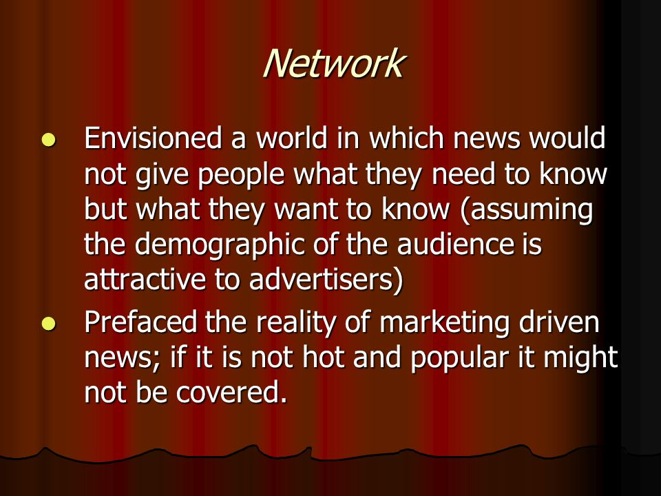 Network Envisioned a world in which news would not give people what they need to know but what they want to know (assuming the demographic of the audience is attractive to advertisers) Envisioned a world in which news would not give people what they need to know but what they want to know (assuming the demographic of the audience is attractive to advertisers) Prefaced the reality of marketing driven news; if it is not hot and popular it might not be covered.