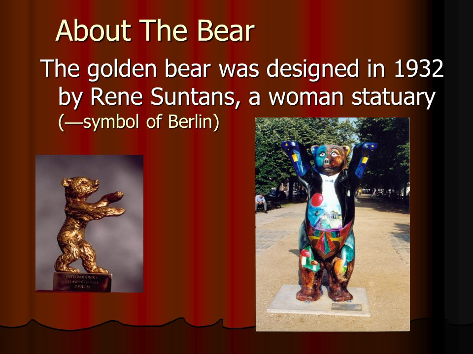 About The Bear The golden bear was designed in 1932 by Rene Suntans, a woman statuary ( symbol of Berlin)