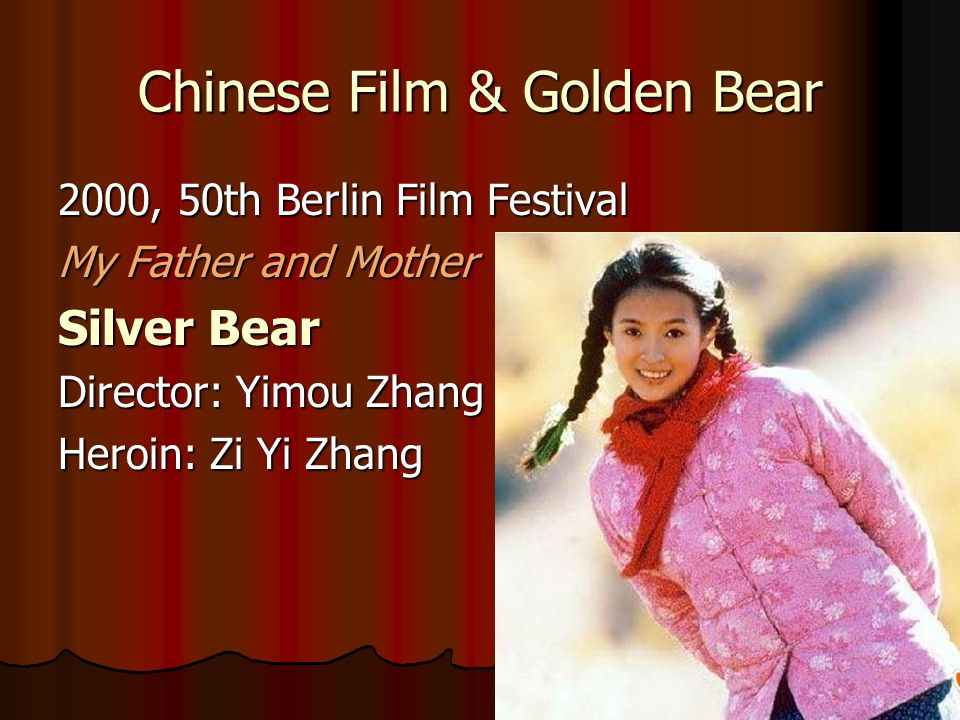Chinese Film & Golden Bear 2000, 50th Berlin Film Festival My Father and Mother Silver Bear Director: Yimou Zhang Heroin: Zi Yi Zhang