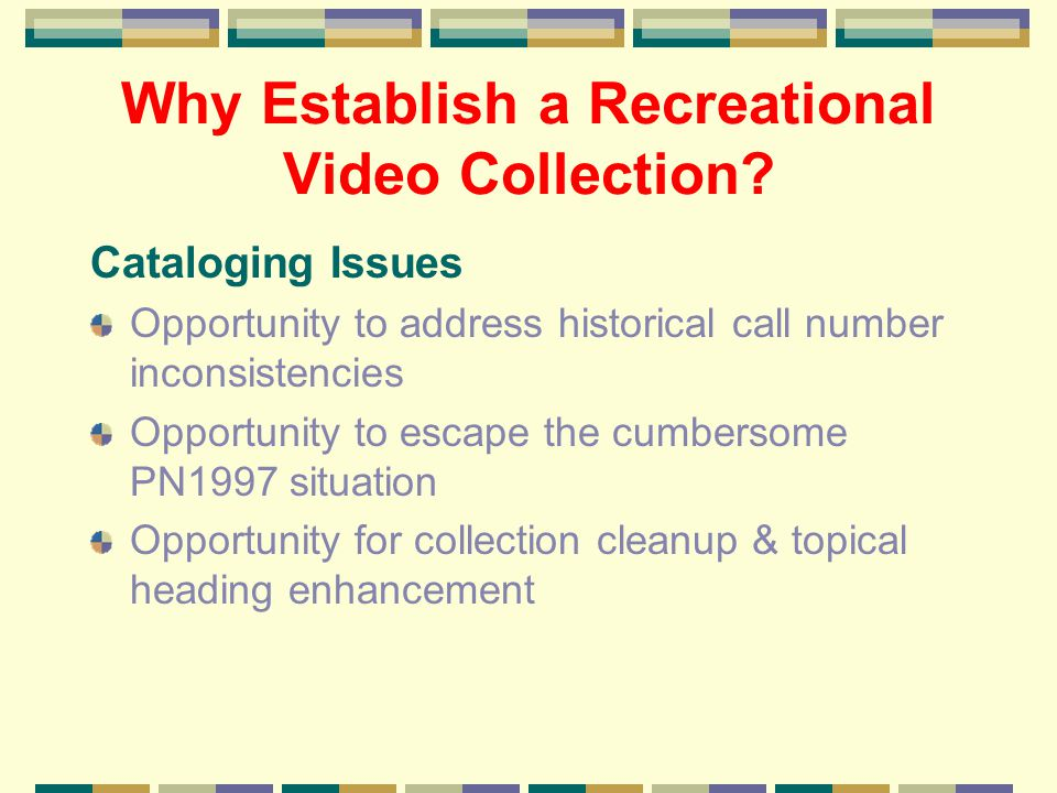 Why Establish a Recreational Video Collection? Cataloging Issues Opportunity to address historical call number inconsistencies Opportunity to escape t
