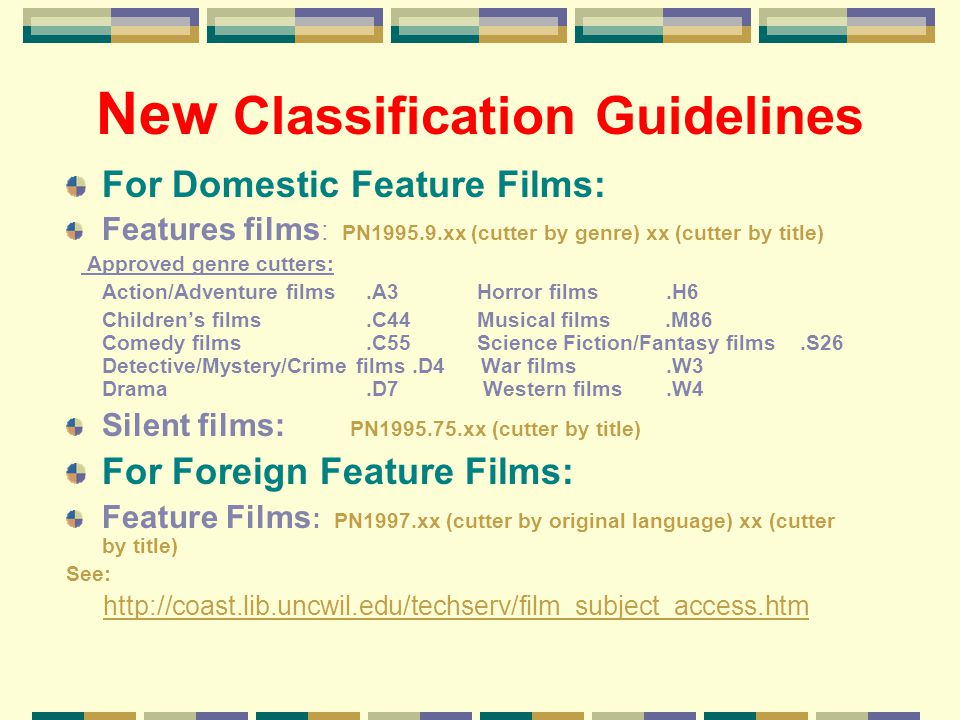 New Classification Guidelines For Domestic Feature Films: Features films : PN1995.9.xx (cutter by genre) xx (cutter by title) Approved genre cutters: Action/Adventure films.A3 Horror films.H6 Childrens films.C44 Musical films.M86 Comedy films.C55 Science Fiction/Fantasy films.S26 Detective/Mystery/Crime films.D4 War films.W3 Drama.D7 Western films.W4 Silent films: PN1995.75.xx (cutter by title) For Foreign Feature Films: Feature Films : PN1997.xx (cutter by original language) xx (cutter by title) See: http://coast.lib.uncwil.edu/techserv/film_subject_access.htm