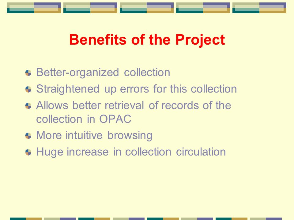 Benefits of the Project Better-organized collection Straightened up errors for this collection Allows better retrieval of records of the collection in OPAC More intuitive browsing Huge increase in collection circulation