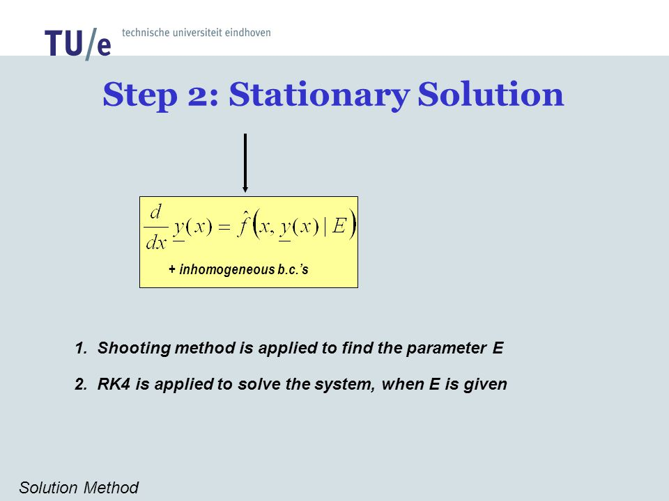 Step 2: Stationary Solution Solution Method 1. Shooting method is applied to find the parameter E 2. RK4 is applied to solve the system, when E is giv