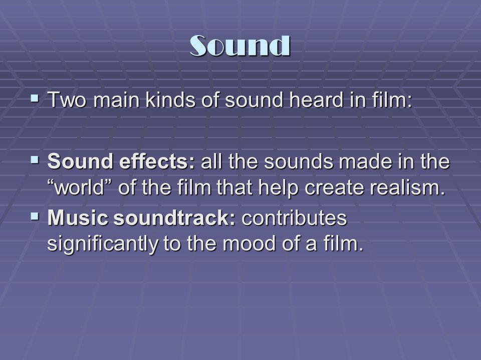 Sound Two main kinds of sound heard in film: Two main kinds of sound heard in film: Sound effects: all the sounds made in the world of the film that h