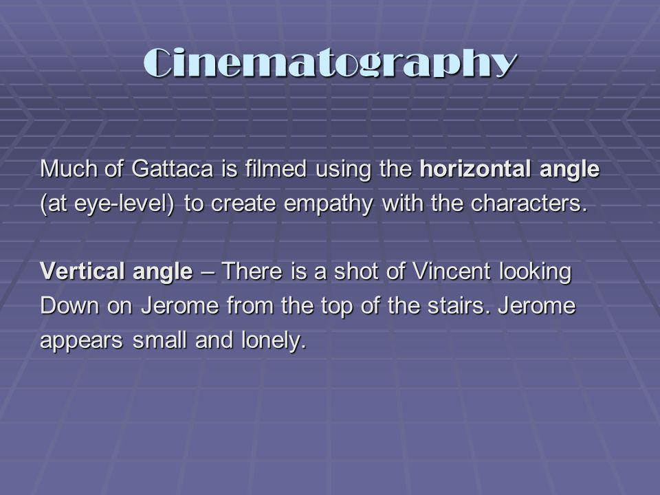 Much of Gattaca is filmed using the horizontal angle (at eye-level) to create empathy with the characters. Vertical angle – There is a shot of Vincent