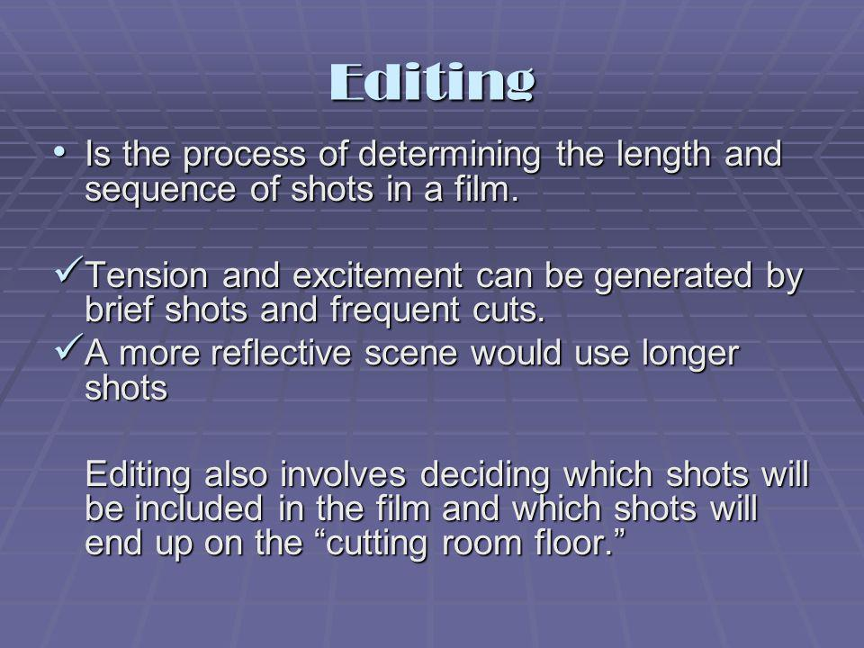 Editing Is the process of determining the length and sequence of shots in a film. Is the process of determining the length and sequence of shots in a