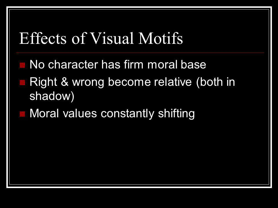 Effects of Visual Motifs No character has firm moral base Right & wrong become relative (both in shadow) Moral values constantly shifting